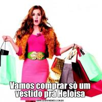 Vamos comprar sò um vestido pra Heloisa