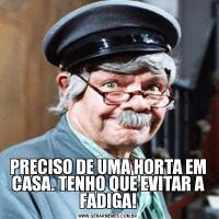 PRECISO DE UMA HORTA EM CASA. TENHO QUE EVITAR A FADIGA!
