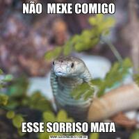 NÃO  MEXE COMIGOESSE SORRISO MATA