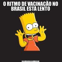 O RITMO DE VACINAÇÃO NO BRASIL ESTÁ LENTO