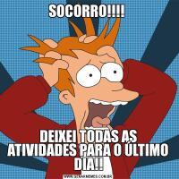 SOCORRO!!!! DEIXEI TODAS AS ATIVIDADES PARA O ÚLTIMO DIA!!