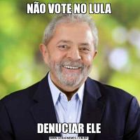 NÃO VOTE NO LULADENUCIAR ELE