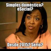 Simples doméstico?  eSocial?Desde 2015? Sério?