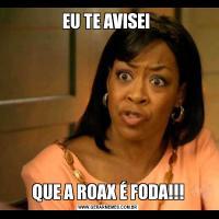 EU TE AVISEI QUE A ROAX É FODA!!!