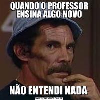 QUANDO O PROFESSOR ENSINA ALGO NOVONÃO ENTENDI NADA