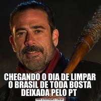CHEGANDO O DIA DE LIMPAR O BRASIL DE TODA BOSTA DEIXADA PELO PT