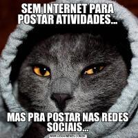 SEM INTERNET PARA POSTAR ATIVIDADES...MAS PRA POSTAR NAS REDES SOCIAIS...