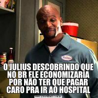 O JULIUS DESCOBRINDO QUE NO BR ELE ECONOMIZARIA POR NÃO TER QUE PAGAR CARO PRA IR AO HOSPITAL
