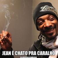 JEAN É CHATO PRA CARALHO