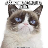 ASSUSTADA COM AULA ONLINE