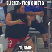 ELIEZER- FICA QUIETO TURMA: