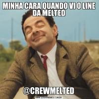 MINHA CARA QUANDO VI O LINE DA MELTED@CREWMELTED