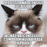 PROFESSOR NÃO CONSIGO FOCALIZAR!VC NÃO VAI CONSEGUIR COM A LAMÍNULA VIRADA PRA BAIXO