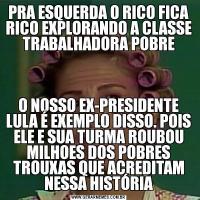 PRA ESQUERDA O RICO FICA RICO EXPLORANDO A CLASSE TRABALHADORA POBREO NOSSO EX-PRESIDENTE LULA É EXEMPLO DISSO. POIS ELE E SUA TURMA ROUBOU MILHOES DOS POBRES TROUXAS QUE ACREDITAM NESSA HISTÓRIA