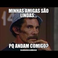 MINHAS AMIGAS SÃO LINDAS...PQ ANDAM COMIGO?