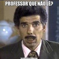 PROFESSOR QUE NÃO LÊ?