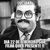 LUCIANADIA 22 DE FEVEREIRO SUA FILHA QUER PRESENTE !!