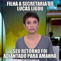 FILHA A SECRETARIA DO LUCAS LIGOUSEU RETORNO FOI ADIANTADO PARA AMANHÃ