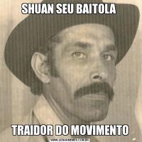 SHUAN SEU BAITOLA TRAIDOR DO MOVIMENTO