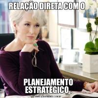 RELAÇÃO DIRETA COM O  PLANEJAMENTO ESTRATÉGICO .