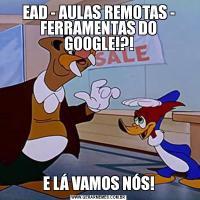 EAD - AULAS REMOTAS - FERRAMENTAS DO GOOGLE!?!E LÁ VAMOS NÓS!