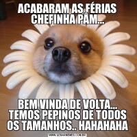 ACABARAM AS FÉRIAS CHEFINHA PÂM...BEM VINDA DE VOLTA... TEMOS PEPINOS DE TODOS OS TAMANHOS.. HAHAHAHA