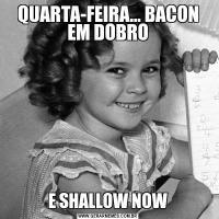 QUARTA-FEIRA... BACON EM DOBROE SHALLOW NOW