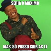 SERIA O MÁXIMOMAS, SÓ POSSO SAIR AS 17