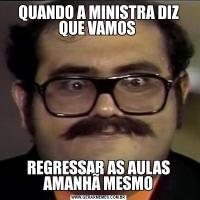 QUANDO A MINISTRA DIZ QUE VAMOS REGRESSAR AS AULAS AMANHÃ MESMO