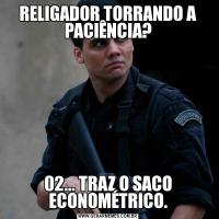 RELIGADOR TORRANDO A PACIÊNCIA?02... TRAZ O SACO ECONOMÉTRICO.