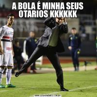 A BOLA É MINHA SEUS OTARIOS KKKKKK