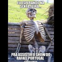 EU ESPERANDO NA SEXTA-FEIRA...PRA ASSISTIR O SHOW DO RAFAEL PORTUGAL