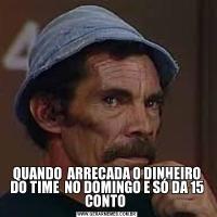QUANDO  ARRECADA O DINHEIRO DO TIME  NO DOMINGO E SÓ DA 15 CONTO