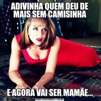 ADIVINHA QUEM DEU DE MAIS SEM CAMISINHAE AGORA VAI SER MAMÃE...