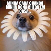 MINHA CARA QUANDO MINHA DONA CHEGA EM CASA...