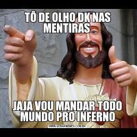 TÔ DE OLHO DK NAS MENTIRAS JAJA VOU MANDAR TODO MUNDO PRO INFERNO