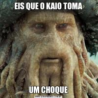 EIS QUE O KAIO TOMAUM CHOQUE