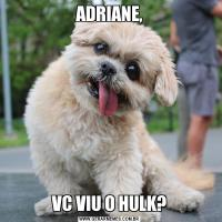 ADRIANE,VC VIU O HULK?