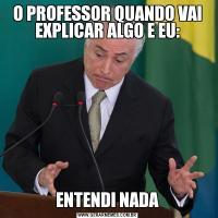 O PROFESSOR QUANDO VAI EXPLICAR ALGO E EU:ENTENDI NADA