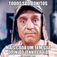 TODOS SÃO BONITOSMAIS,CADA UM TEM SUA OPINIÃO JENNIFER 6B