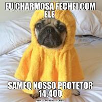EU CHARMOSA FECHEI COM ELE SAMEQ NOSSO PROTETOR 14.400