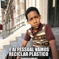 E AI PESSOAL VAMOS RECICLAR PLÁSTICO