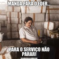 MANDA PARA O EDER...PARA O SERVIÇO NÃO PARAR!