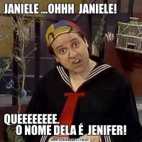 JANIELE ...OHHH  JANIELE!                                                                                                                QUEEEEEEEE.                                      O NOME DELA É  JENIFER!