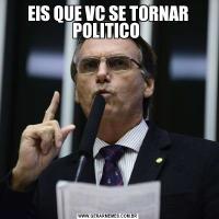 EIS QUE VC SE TORNAR POLITICO