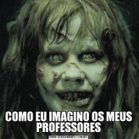 COMO EU IMAGINO OS MEUS PROFESSORES