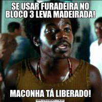 SE USAR FURADEIRA NO BLOCO 3 LEVA MADEIRADA!MACONHA TÁ LIBERADO!