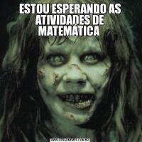 ESTOU ESPERANDO AS ATIVIDADES DE MATEMÁTICA