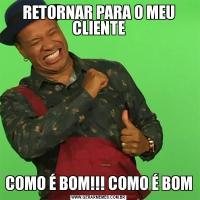 RETORNAR PARA O MEU CLIENTECOMO É BOM!!! COMO É BOM