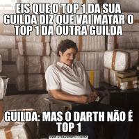 EIS QUE O TOP 1 DA SUA GUILDA DIZ QUE VAI MATAR O TOP 1 DA OUTRA GUILDAGUILDA: MAS O DARTH NÃO É TOP 1